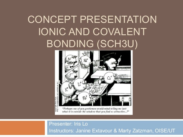 CONCEPT PRESENTATION IONIC AND COVALENT   BONDING (SCH3U)   Presenter: Iris Lo   Instructors: Janine Extavour & Marty Zatz...