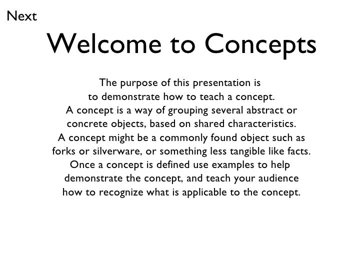 Welcome to Concepts The purpose of this presentation is  to demonstrate how to teach a concept. A concept is a way of grou...