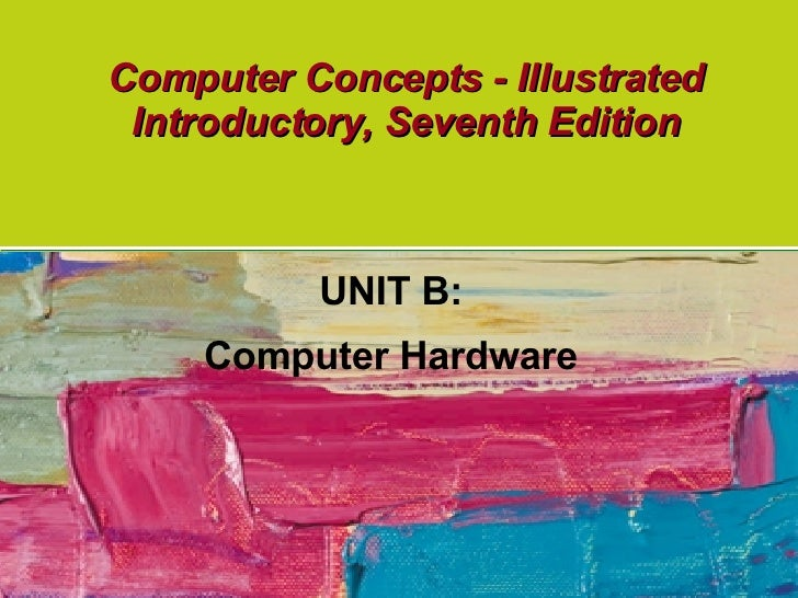 Computer Concepts - Illustrated Introductory, Seventh Edition UNIT B: Computer Hardware