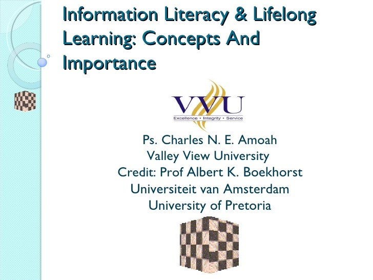 Information Literacy & Lifelong Learning: Concepts And Importance P s. Charles N. E. Amoah Valley View University  Credit:...