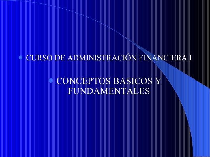 <ul><li>CURSO DE ADMINISTRACIÓN FINANCIERA I </li></ul><ul><li>CONCEPTOS BASICOS Y FUNDAMENTALES </li></ul>
