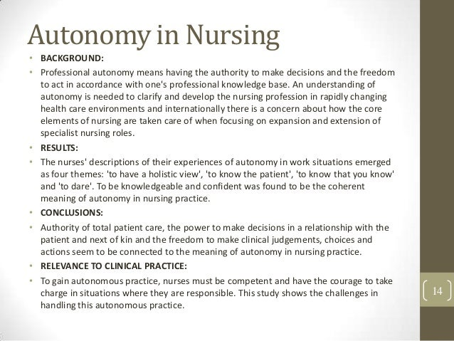the role of nurse autonomy and Patient choice and autonomy are considered key in palliative care part of the nurse's role, wherever possible, is to advocate for a competent patient's right to decide their own course of action, whether it is something that the nurse feels is appropriate or not.
