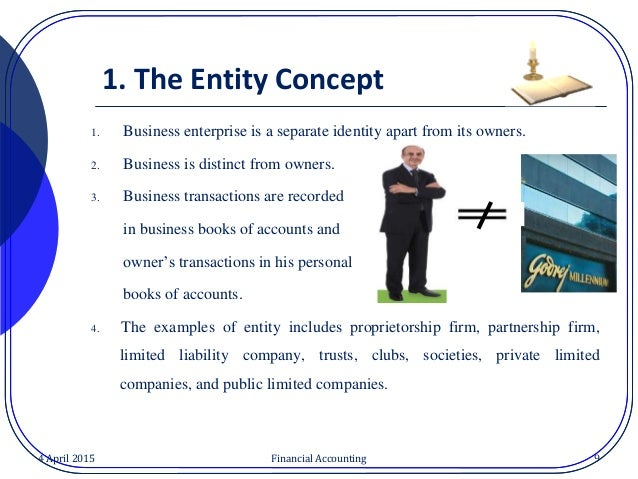 business entity concept In accounting we treat a business or an organization and its owners as two  separately identifiable parties this concept is called business entity concept.