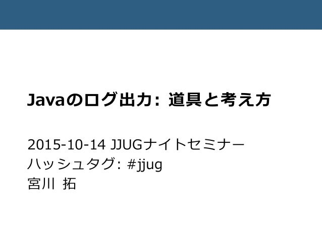 Javaのログ出力: 道具と考え方 2015-10-14 JJUGナイトセミナー ハッシュタグ: #jjug 宮川 拓