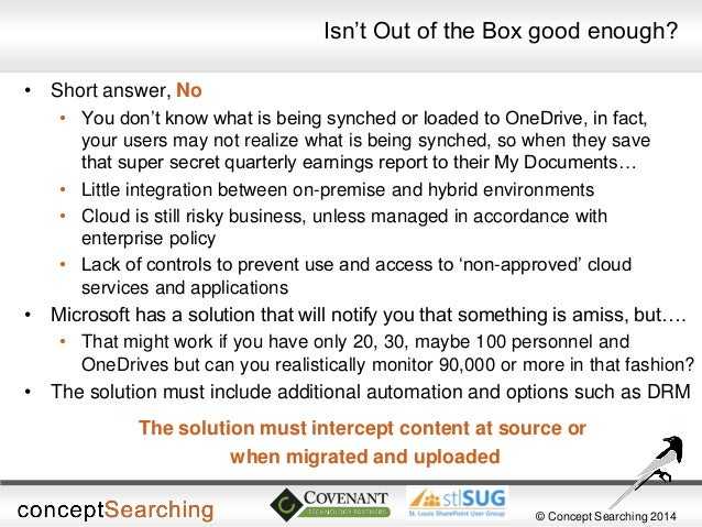 © Concept Searching 2014  Isn't Out of the Box good enough?  •Short answer, No  •You don't know what is being synched or l...