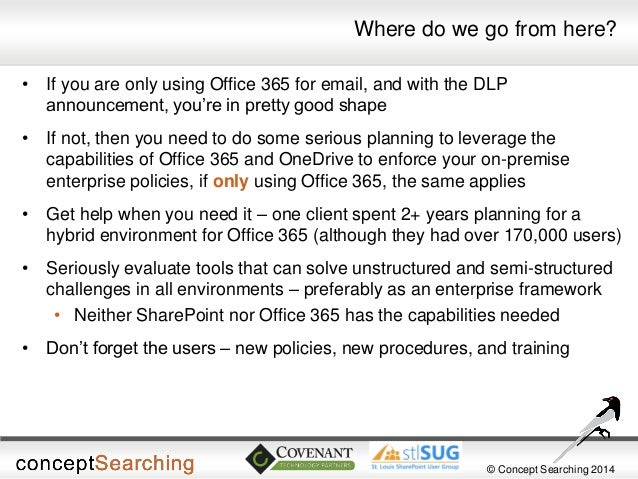 © Concept Searching 2014  Where do we go from here?  •If you are only using Office 365 for email, and with the DLP announc...