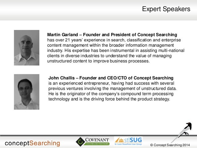 © Concept Searching 2014  Expert Speakers  John Challis – Founder and CEO/CTO of Concept Searching is an experienced entre...