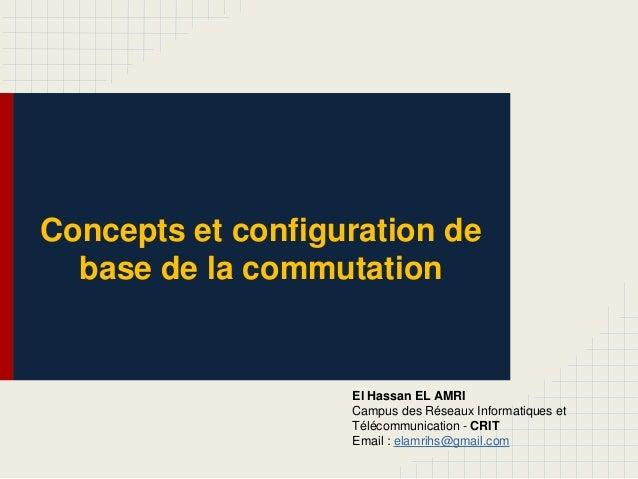 Concepts et configuration de base de la commutation El Hassan EL AMRI Campus des Réseaux Informatiques et Télécommunicatio...