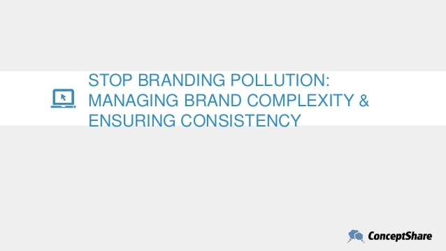 STOP BRANDING POLLUTION: MANAGING BRAND COMPLEXITY & ENSURING CONSISTENCY