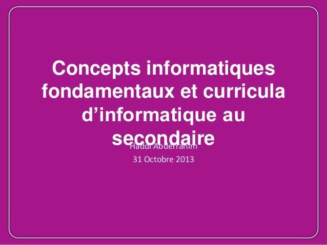 Concepts informatiques fondamentaux et curricula d'informatique au secondaire Haddi Abderrahim 31 Octobre 2013