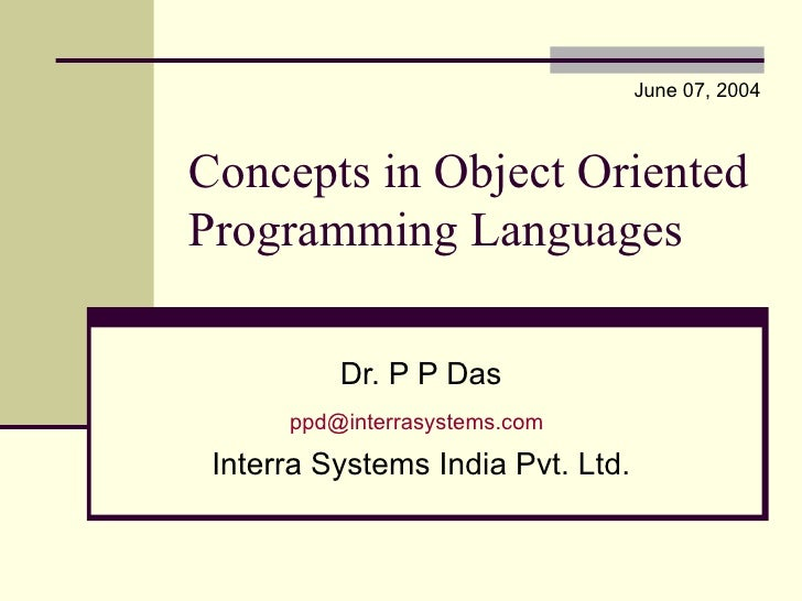 Concepts in Object Oriented Programming Languages Dr. P P Das [email_address]   Interra Systems India Pvt. Ltd. June 07, 2...
