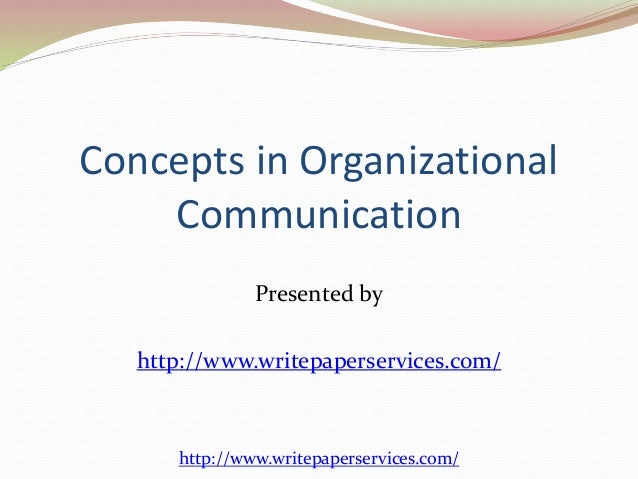 Concepts in Organizational  Communication  Presented by  http://www.writepaperservices.com/  http://www.writepaperservices...