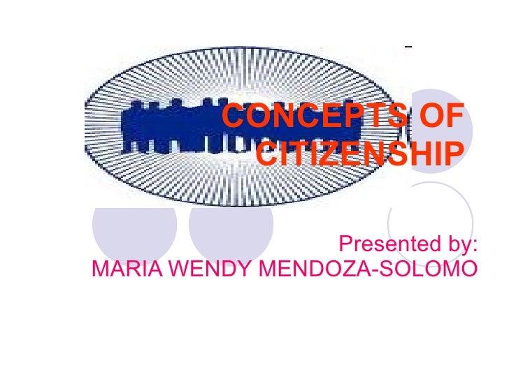 CONCEPTS OF CITIZENSHIP Presented by: MARIA WENDY MENDOZA-SOLOMO