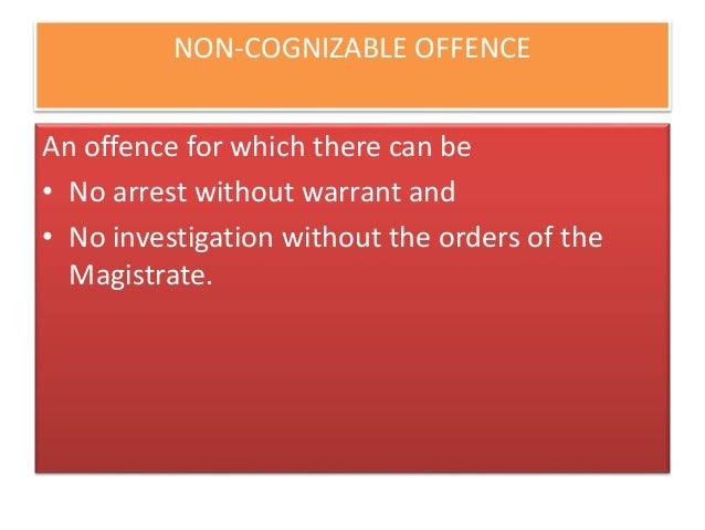 cognizable and non cognizable offences law essay Offences to be cognizable and non-bailable 45 (1) [notwithstanding anything contained in the code of criminal procedure, 1973 (2 of 1974), no person accused of an offence punishable for a term of imprisonment of more than three years under part a of the schedule shall be released on bail or on his own bond unless—.