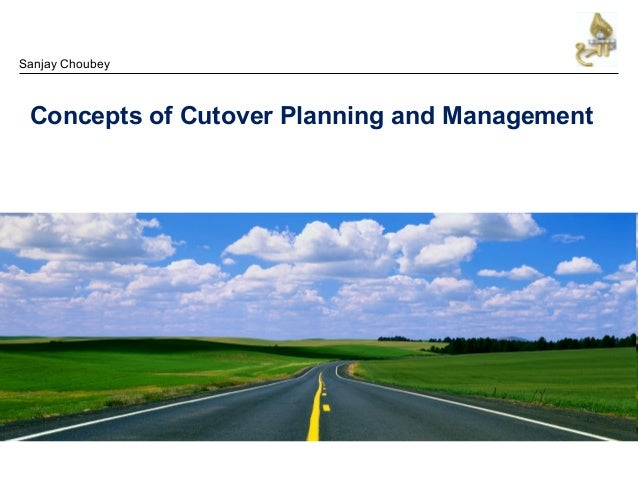 Concepts of Cutover Planning and Management Sanjay Choubey