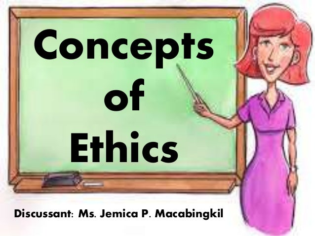 Discussant: Ms. Jemica P. Macabingkil Concepts of Ethics