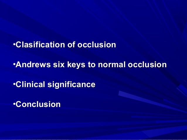 •Clasification of occlusion •Andrews six keys to normal occlusion •Clinical significance •Conclusion