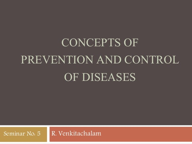 CONCEPTS OF PREVENTION AND CONTROL OF DISEASES R. VenkitachalamSeminar No: 5