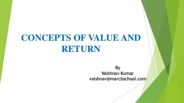 CONCEPTS OF VALUE AND RETURN By Vaishnav Kumar vaishnav@marcbschool.com