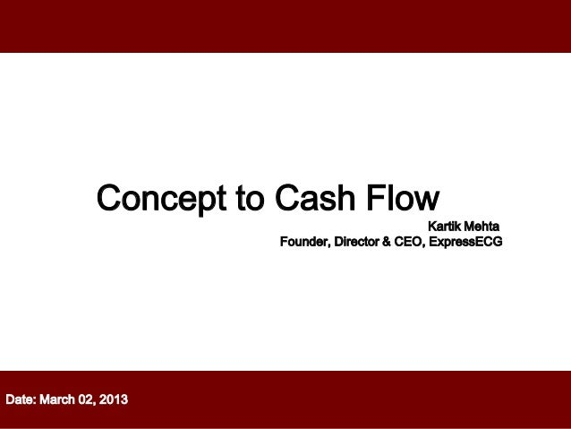 Date: March 02, 2013Concept to Cash FlowKartik MehtaFounder, Director & CEO, ExpressECG