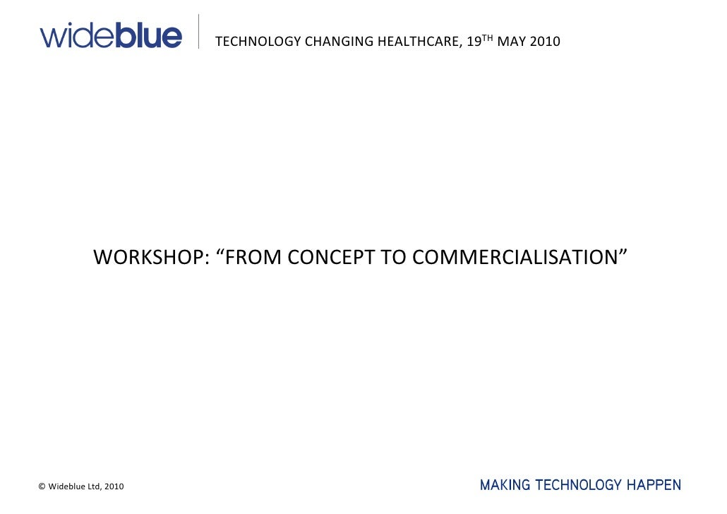 """TECHNOLOGYCHANGINGHEALTHCARE,19TH MAY2010                 WORKSHOP:""""FROMCONCEPTTOCOMMERCIALISATION""""     ©Wideblue..."""