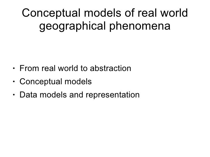 Conceptual models of real world       geographical phenomena       From real world to abstraction ●       Conceptual model...