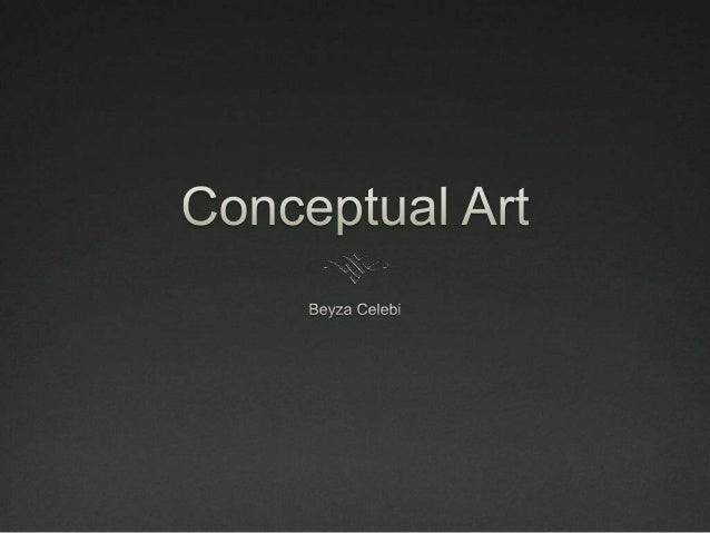 What is Conceptual Art?  Art that is intended to convey an idea or concept to the perceiver and need not involve the crea...