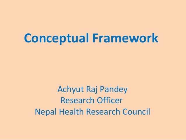 Conceptual Framework Achyut Raj Pandey Research Officer Nepal Health Research Council