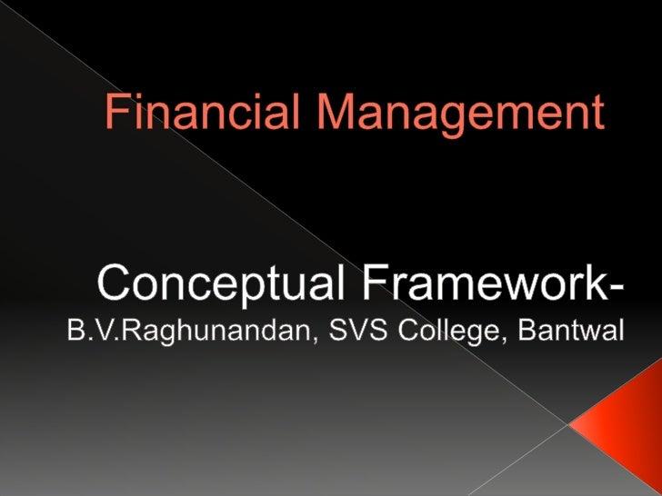 Financial Management<br />Conceptual Framework-<br />B.V.Raghunandan, SVS College, Bantwal<br />