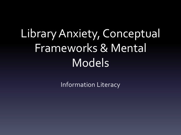 Library Anxiety, Conceptual   Frameworks & Mental          Models       Information Literacy