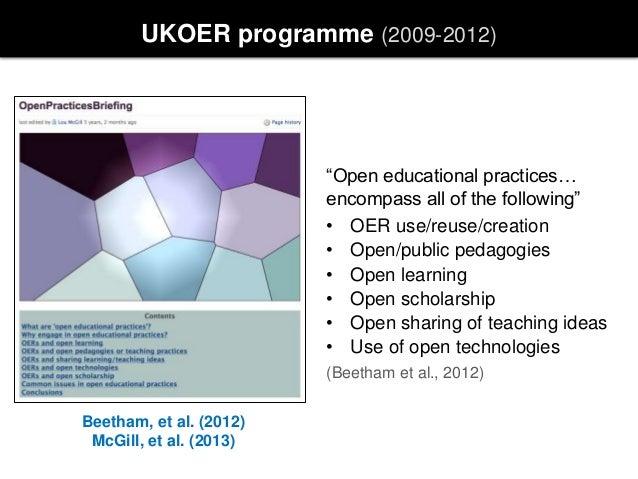 "UKOER programme (2009-2012) Beetham, et al. (2012) McGill, et al. (2013) ""Open educational practices… encompass all of the..."
