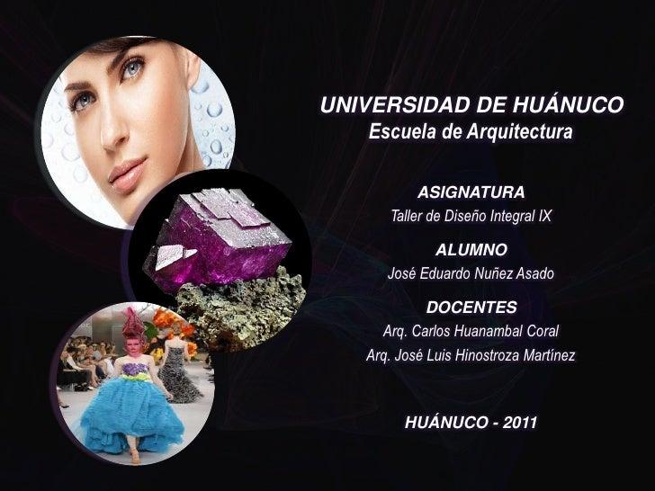 UNIVERSIDAD DE HUÁNUCOEscuela de Arquitectura<br />ASIGNATURA<br />Taller de Diseño Integral IX<br />ALUMNO<br />José Edua...