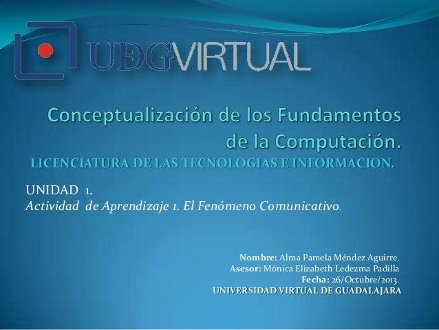 LICENCIATURA DE LAS TECNOLOGIAS E INFORMACION. UNIDAD 1. Actividad de Aprendizaje 1. El Fenómeno Comunicativo.  Nombre: Al...