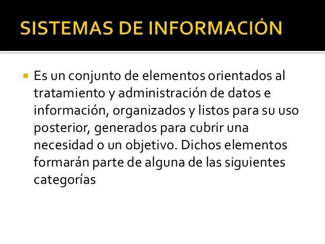  Es un conjunto de elementos orientados al tratamiento y administración de datos e información, organizados y listos para...