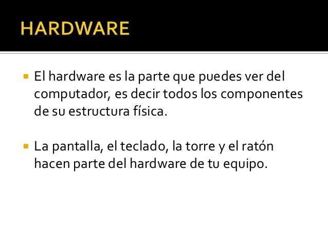  El hardware es la parte que puedes ver del computador, es decir todos los componentes de su estructura física.  La pant...