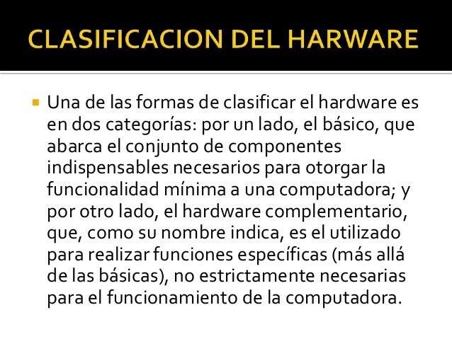 Una de las formas de clasificar el hardware es en dos categorías: por un lado, el básico, que abarca el conjunto de comp...