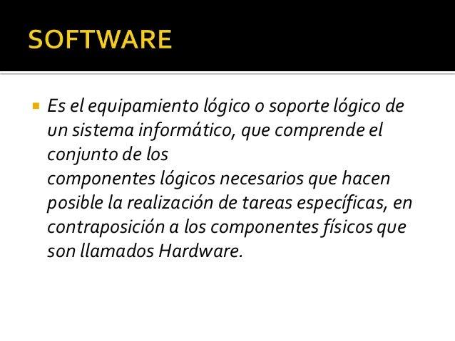  Es el equipamiento lógico o soporte lógico de un sistema informático, que comprende el conjunto de los componentes lógic...
