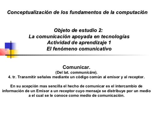 Conceptualización de los fundamentos de la computación                        Objeto de estudio 2:              La comunic...