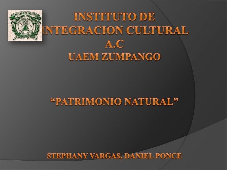 "INSTITUTO DE INTEGRACION CULTURAL A.C UAEM ZUMPANGO""PATRIMONIO NATURAL""STEPHANY VARGAS, DANIEL PONCE<br />"