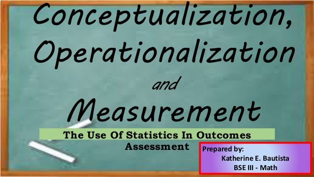 Conceptualization, Operationalization and Measurement The Use Of Statistics In Outcomes Assessment Prepared by: Katherine ...