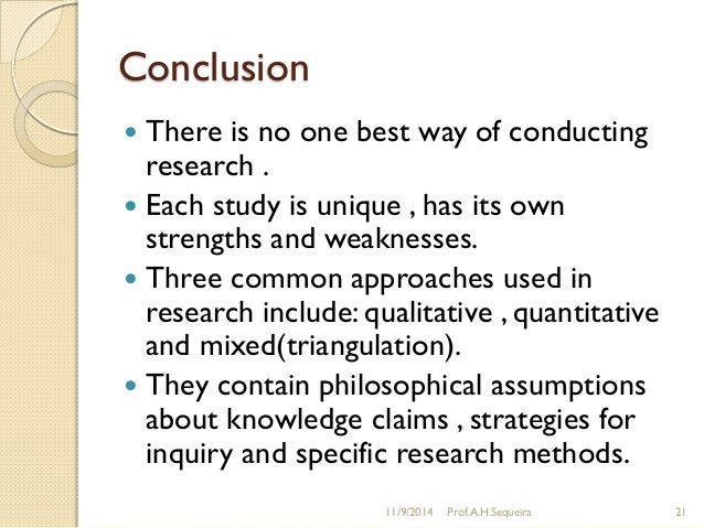 Conclusion  There is no one best way of conducting research .  Each study is unique , has its own strengths and weakness...