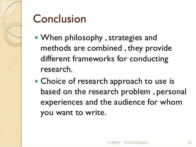 Conclusion  When philosophy , strategies and methods are combined , they provide different frameworks for conducting rese...