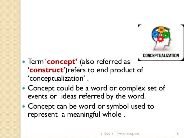 """11/9/2014 Prof.A.H.Sequeira 5  Term """"concept' (also referred as """"construct"""")refers to end product of """"conceptualization"""" ..."""