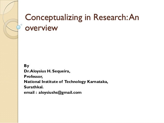 Conceptualizing in Research:An overview By Dr.Aloysius H. Sequeira, Professor, National Institute of Technology Karnataka,...