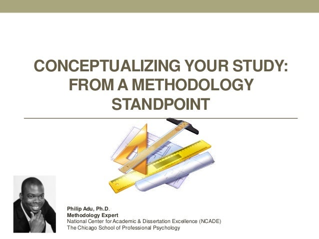 CONCEPTUALIZING YOUR STUDY: FROM A METHODOLOGY STANDPOINT Philip Adu, Ph.D. Methodology Expert National Center for Academi...