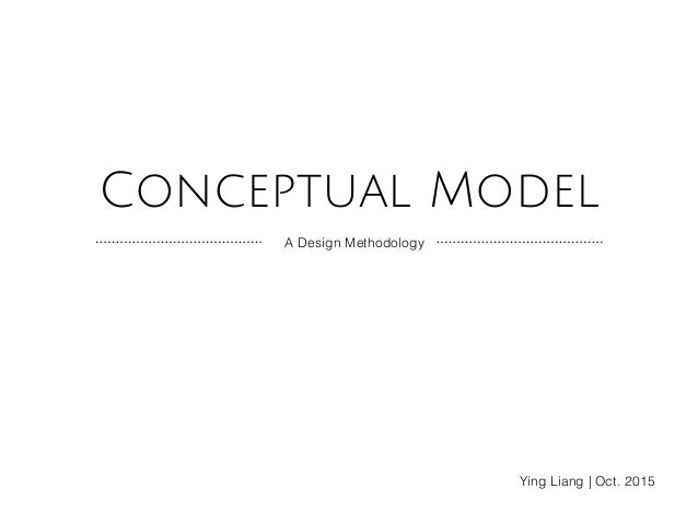 Conceptual Model A Design Methodology Ying Liang | Oct. 2015
