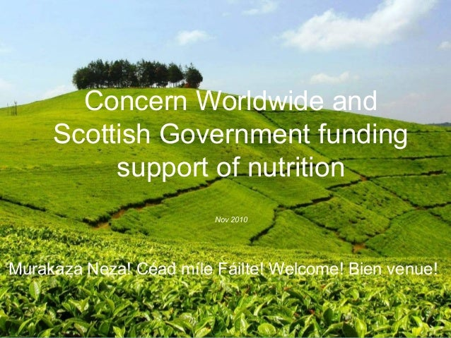 Concern Worldwide and Scottish Government funding support of nutrition Nov 2010 Murakaza Neza! Céad míle Fáilte! Welcome! ...