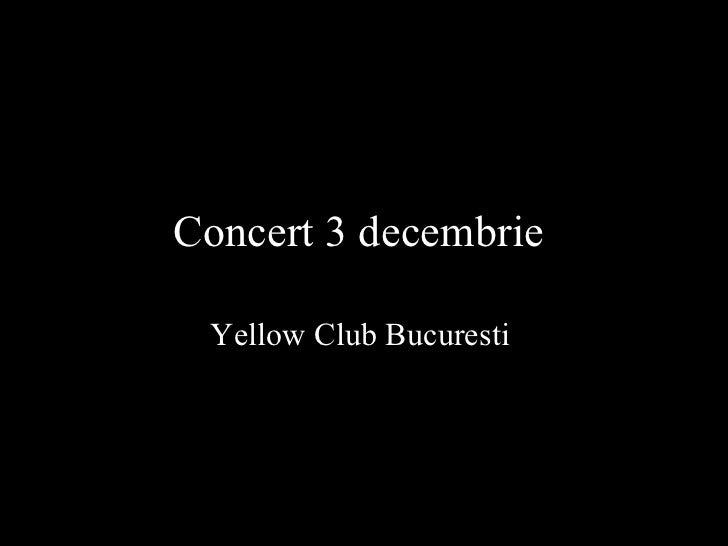 Concert 3 decembrie   Yellow Club Bucuresti