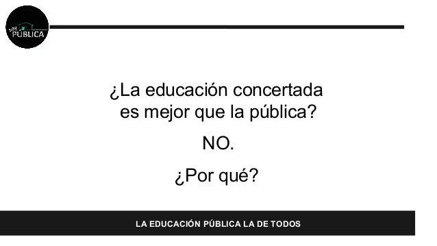 ¿La educación concertada  es mejor que la pública?  NO.  ¿Por qué?  LA EDUCACIÓN PÚBLICA LA DE TODOS