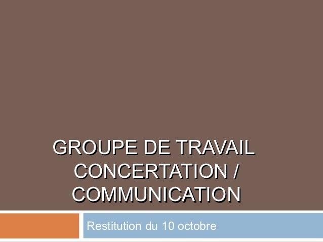 GROUPE DE TRAVAIL CONCERTATION / COMMUNICATION  Restitution du 10 octobre
